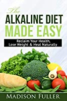 The Alkaline Diet Made Easy: Reclaim Your Health, Lose Weight & Heal Naturally
