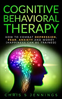 Cognitive Behavioral Therapy: How to Combat Depression, Fear, Anxiety and Worry (Happiness can be trained) by [Jennings, Chris S]