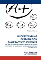 UNDERSTANDING EXAMINATION MALPRACTICES IN KENYA: THE PERCEPTIONS OF STAKEHOLDERS OF THE KENYA CERTIFICATE OF SECONDARY SCHOOL EXAMINATION MALPRACTICES