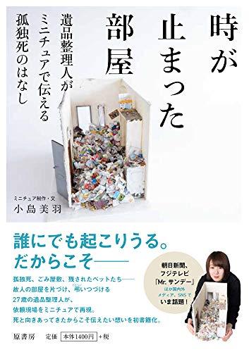 時が止まった部屋:遺品整理人がミニチュアで伝える孤独死のはなし / 小島 美羽