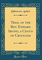 Trial of the Rev. Edward Irving, a Cento of Criticism (Classic Reprint)