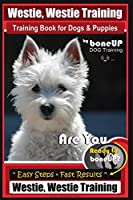 Westie, Westie Training Book for Dogs & Puppies By BoneUP DOG Training: Are You Ready to Bone Up? Easy Steps * Fast Results Westie Westie Training (Westie, Westie Training Training Book)