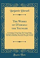 The Works of d'Israeli the Younger: Containing, Vivian Grey; The Young Duke; Contarini Fleming; The Wondrous Tale of Alroy; The Rise of Iskander; Henrietta Temple; Venetia (Classic Reprint)