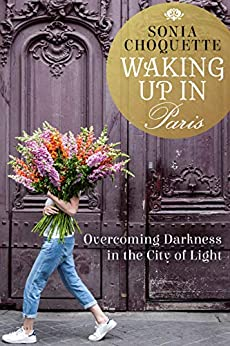 Waking Up in Paris: Overcoming Darkness in the City of Light by [Choquette, Sonia]
