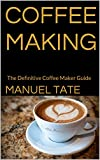 Coffee Making: The Definitive Coffee Maker Guide