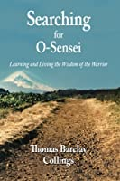 Searching for O-sensei: Learning and Living the Wisdom of the Warrior