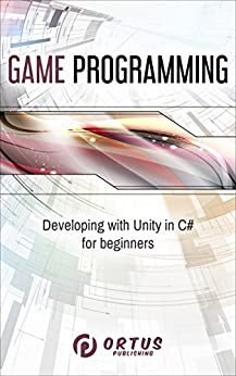 Game Programming: Developing with Unity in C#  for Beginners (Introduction to Game Design) by [Publishing, Ortus]