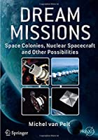 Dream Missions: Space Colonies, Nuclear Spacecraft and Other Possibilities (Springer Praxis Books)