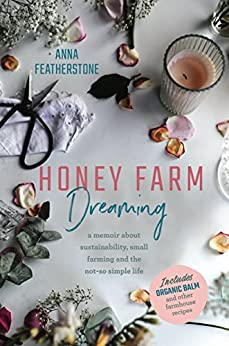 Honey Farm Dreaming: A Memoir About Sustainability, Small Farming and the Not-So Simple Life by [Featherstone, Anna]