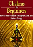 Chakras for Beginners: How to Heal Yourself, Strengthen Aura, and Improve Energy (English Edition)