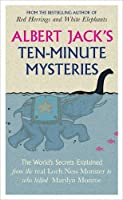 Albert Jacks Ten Minute Mysteries: The Worlds Secrets Explained From The Real Loch Ness Monster To