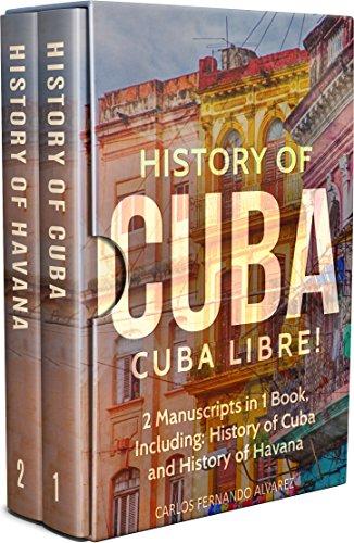History of Cuba: Cuba Libre! 2 Manuscripts in 1 Book, Including: History of Cuba and History of Havana (Cuba Best Seller Book 9) (English Edition)