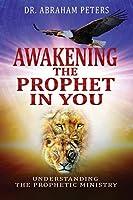 AWAKENING THE PROPHET IN YOU: Understanding The Prophetic Ministry