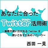 あなたに合ったTwitter活用術 ~ 無限に使い方があるTwitterを使いこなすためのノウハウ ~