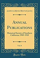 Annual Publications, Vol. 8: Historical Society of Southern California; 1909-1910 (Classic Reprint)