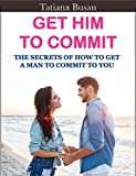 Get Him to Commit: How To Make Him Commit In A Serious Relationship; What To Do To Avoid That Your Man Ignores You; How to Love without Suffering (English Edition)