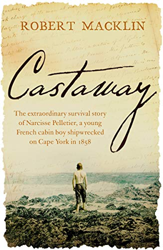 Castaway: The extraordinary survival story of Narcisse Pelletier, a young French cabin boy shipwrecked on Cape York in 1858 (English Edition)