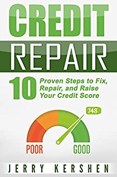 Credit Repair: 10 Proven Steps to Fix, Repair, and Raise Your Credit Score (Fix Your Credit Score Book 1) by [Kershen, Jerry]