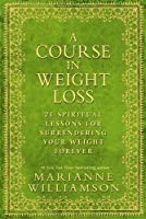 Course in Weight Loss: 21 Spiritual Lessons for Surrendering Your Weight Forever