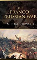 The Franco-Prussian War: The German Invasion of France 1870–1871