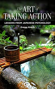 The Art of Taking Action: Lessons from Japanese Psychology by [Krech, Gregg]