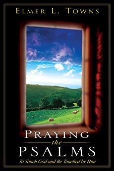 Praying the Psalms: To Touch God and Be Touched by Him (Praying the Scriptures (Destiny Images)) by [Towns, Elmer]