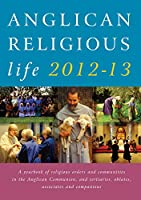 Anglican Religious Life 2012-2013: A Year Book of Religious Orders and Communities in the Anglican Communion and Tertiaries, Oblates, Associates and Companions