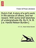 Duty's Call. a Story of a Girl's Work in the Service of Others, and Her Reward. with Some Brief Sketches of Undergraduate Life. by H. N. B. [I.E. Harold Nelson Burden.]