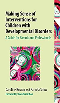 Making Sense of Interventions for Children with Developmental Disorders: A Guide for Parents and Professionals by [Bowen, Caroline]