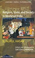 Religion, State, and Society in Medieval India: Collected Works of S. Nurul Hasan