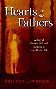 Hearts of the Fathers: A story of Heaven, Hell, and the hope of new life after life by [Lawrence, Sheldon]