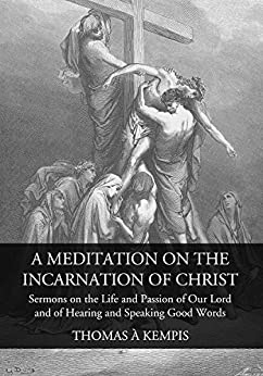 A Meditation on the Incarnation of Christ: Sermons on the Life and Passion of Our Lord and Of Hearing and Speaking Good Words by [À Kempis, Thomas]