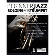 Beginner Jazz Soloing for Trumpet: The beginner's guide to jazz improvisation for brass instruments (Beginner Jazz Trumpet Soloing Book 1)