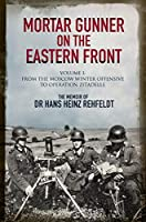 Mortar Gunner on the Eastern Front: The Memoir of Dr Hans Heinz Rehfeldt: From the Moscow Winter Offensive to Operation Zitadelle