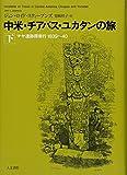 中米・チアパス・ユカタンの旅〈下〉―マヤ遺跡探索行1839~40
