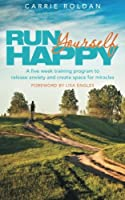 Run Yourself Happy: A Five Week Training Program to Release Anxiety and Create Space for Miracles
