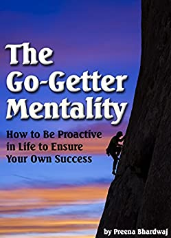 The Go-Getter Mentality: How to Be Proactive in Life to Ensure Your Own Success by [Bhardwaj, Preena]