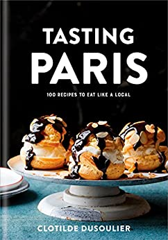 Tasting Paris: 100 Recipes to Eat Like a Local by [Dusoulier, Clotilde]