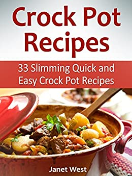 Crock Pot Recipes: 33 Slimming Quick and Easy Crock Pot Recipes (crock pot, crock pot recipes, crock pot chicken) by [West, Janet]