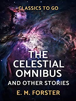 The Celestial Omnibus and Other Stories (Classics To Go) by [Forster, E. M.]