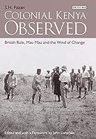 Colonial Kenya Observed: British Rule, Mau Mau and the Wind of Change