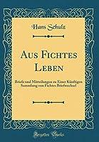 Aus Fichtes Leben: Briefe Und Mitteilungen Zu Einer Kuenftigen Sammlung Von Fichtes Briefwechsel (Classic Reprint)