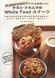 卵・乳製品・砂糖なしでつくる絶賛レシピタカコ・ナカムラのWhole Food スイーツ