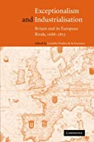 Exceptionalism and Industrialisation: Britain and its European Rivals, 1688-1815