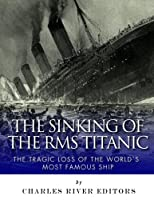 The Sinking of the Rms Titanic: The Tragic Loss of the World's Most Famous Ship