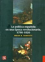 La politica espanola en una epoca revolucionaria, 1790-1820 / The Spanish politics in the revolutionary era, 1790-1820 (Seccioni De Obras De Historia)