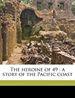 The Heroine of 49: A Story of the Pacific Coast
