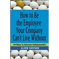 How to Be the Employee Your Company Can't Live Without: 18 Ways to Become Indispensable