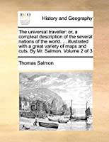 The Universal Traveller: Or, a Compleat Description of the Several Nations of the World. ... Illustrated with a Great Variety of Maps and Cuts. by Mr. Salmon. Volume 2 of 3