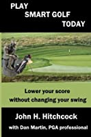 Play Smart Golf Today: Lower Your Score Without Changing Your Swing (Better Golf Using Your Mind)